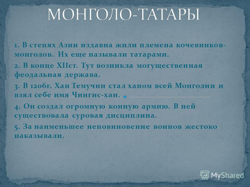 1. В степях Азии издавна жили племена кочевников- монголов. Их еще называли татарами. 2. В конце XIIст. Тут возникла могущественная феодальная держава. 3. В 1206г. Хан Темучин стал ханом всей Монголии и взял себе имя Чингис-хан. 4. Он создал огромную