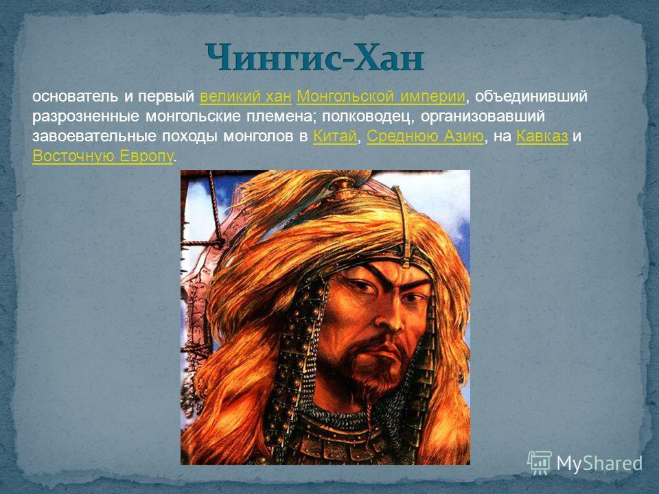 основатель и первый великий хан Монгольской империи, объединивший разрозненные монгольские племена; полководец, организовавший завоевательные походы монголов в Китай, Среднюю Азию, на Кавказ и Восточную Европу.великий ханМонгольской империиКитайСредн