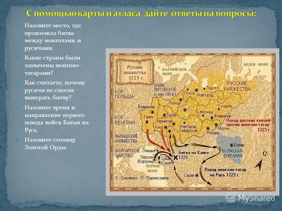Назовите место, где произошла битва между монголами и русичами. Какие страны были захвачены монголо- татарами? Как считаете, почему русичи не смогли выиграть битву? Назовите время и направление первого похода войск Батыя на Русь. Назовите столицу Зол