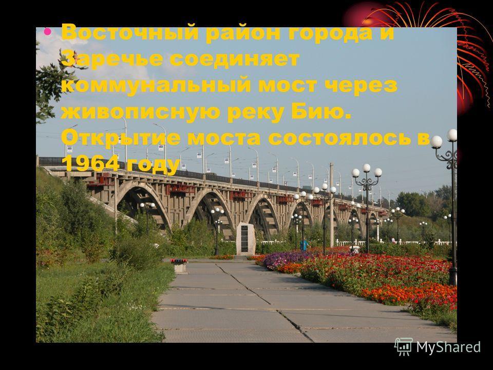 Восточный район города и Заречье соединяет коммунальный мост через живописную реку Бию. Открытие моста состоялось в 1964 году
