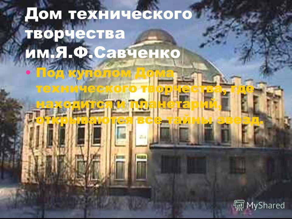 Дом технического творчества им.Я.Ф.Савченко Под куполом Дома технического творчества, где находится и планетарий, открываются все тайны звезд.