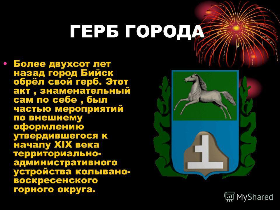 ГЕРБ ГОРОДА Более двухсот лет назад город Бийск обрёл свой герб. Этот акт, знаменательный сам по себе, был частью мероприятий по внешнему оформлению утвердившегося к началу XIX века территориально- административного устройства колывано- воскресенског