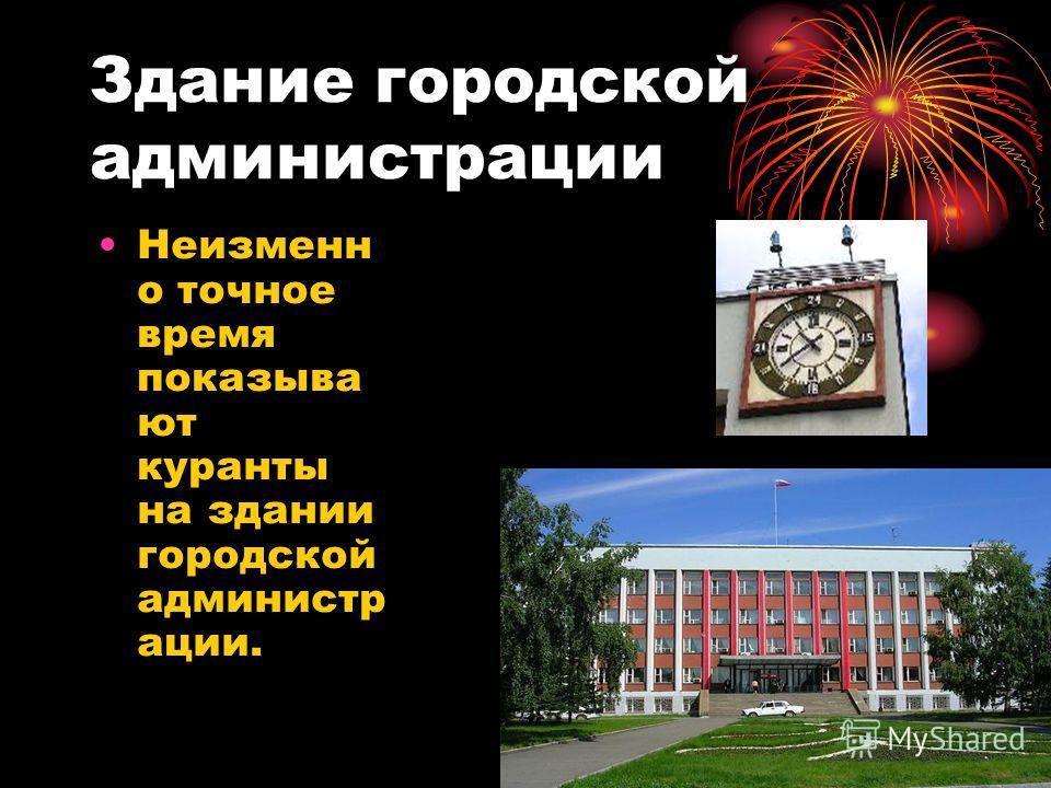 Здание городской администрации Неизменн о точное время показыва ют куранты на здании городской администр ации.
