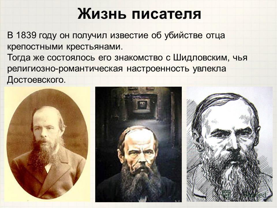 В 1839 году он получил известие об убийстве отца крепостными крестьянами. Тогда же состоялось его знакомство с Шидловским, чья религиозно-романтическая настроенность увлекла Достоевского. Жизнь писателя
