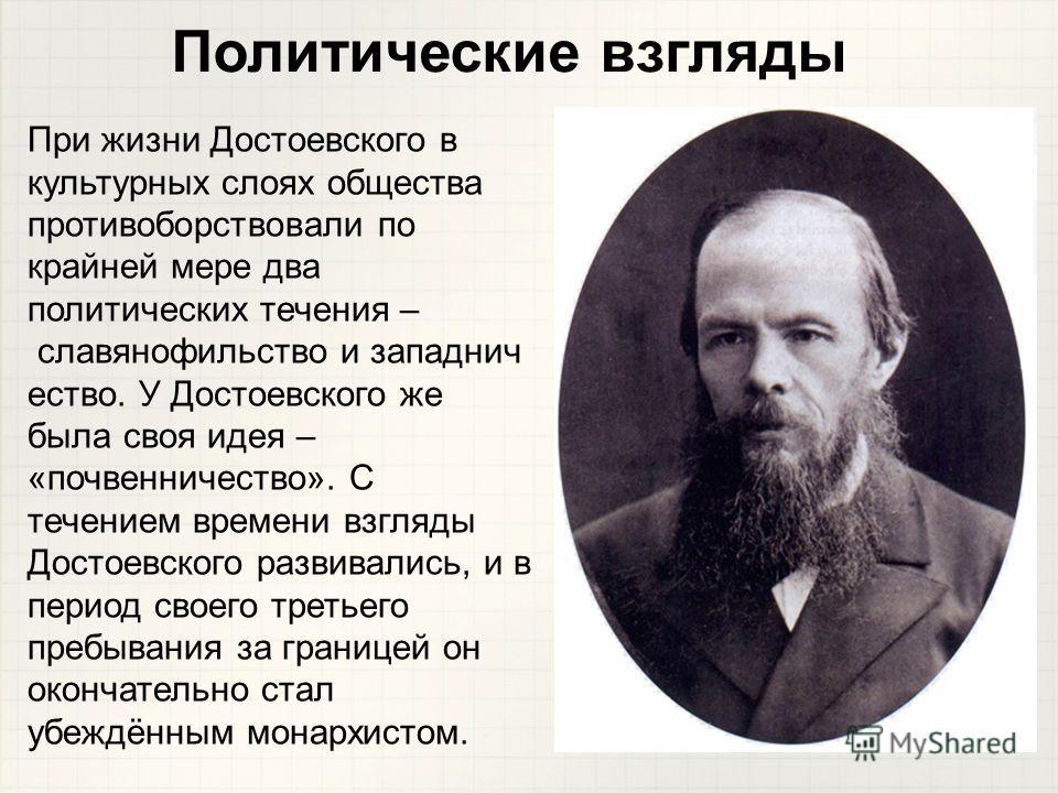 При жизни Достоевского в культурных слоях общества противоборствовали по крайней мере два политических течения – славянофильство и западнич ество. У Достоевского же была своя идея – «почвенничество». С течением времени взгляды Достоевского развивалис