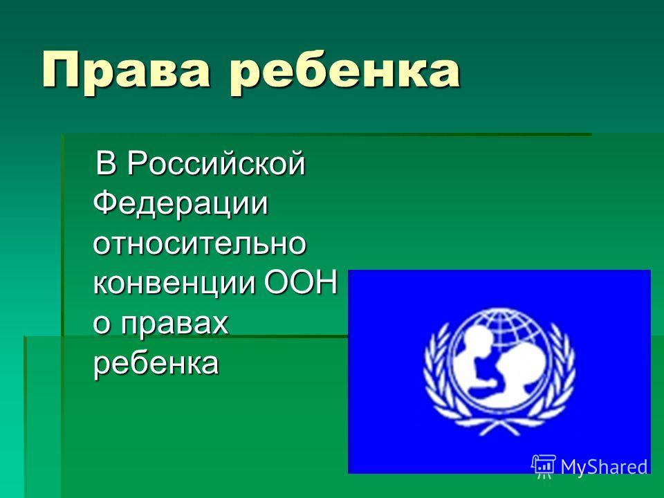 Права ребенка В Российской Федерации относительно конвенции ООН о правах ребенка В Российской Федерации относительно конвенции ООН о правах ребенка