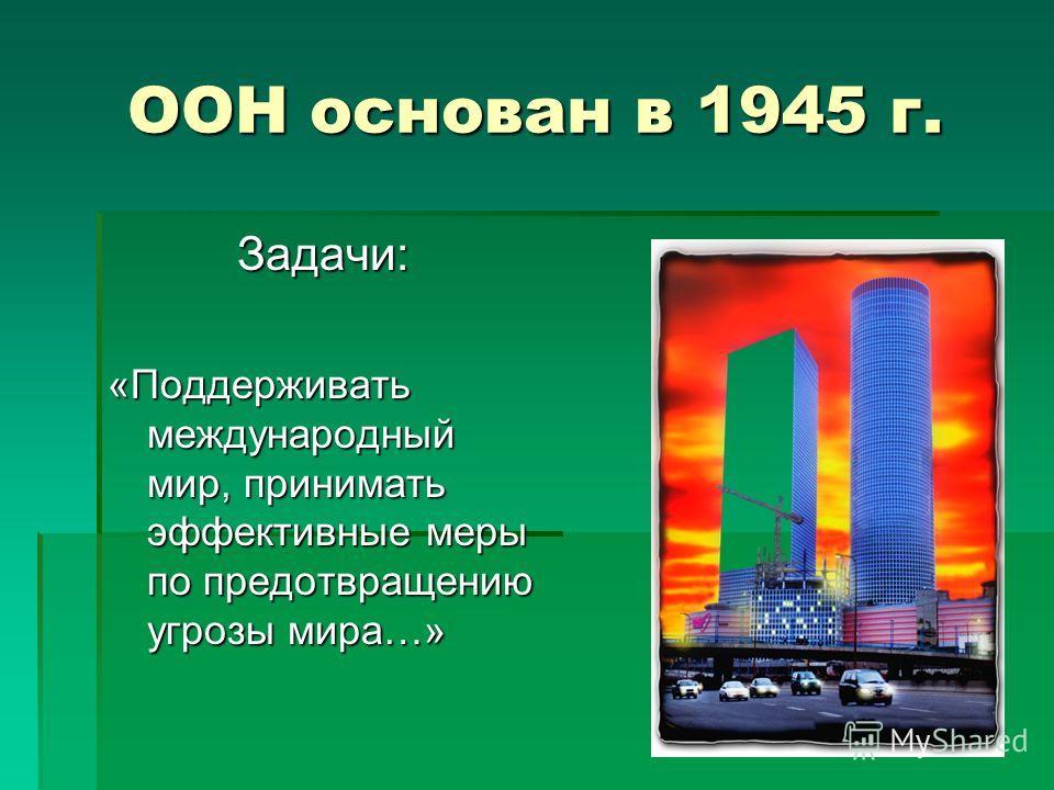 ООН основан в 1945 г. Задачи: «Поддерживать международный мир, принимать эффективные меры по предотвращению угрозы мира…»