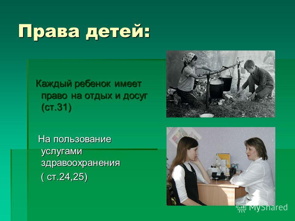Права детей: Каждый ребенок имеет право на отдых и досуг (ст.31) Каждый ребенок имеет право на отдых и досуг (ст.31) На пользование услугами здравоохранения На пользование услугами здравоохранения ( ст.24,25) ( ст.24,25)