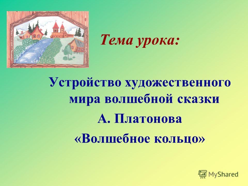 Тема урока: Устройство художественного мира волшебной сказки А. Платонова «Волшебное кольцо»