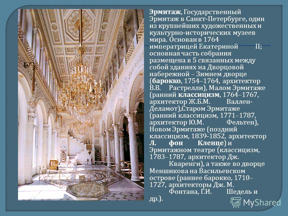Эрмитаж, Государственный Эрмитаж в Санкт - Петербурге, один из крупнейших художественных и культурно - исторических музеев мира. Основан в 1764 императрицей Екатериной II; основная часть собрания размещена в 5 связанных между собой зданиях на Дворцов