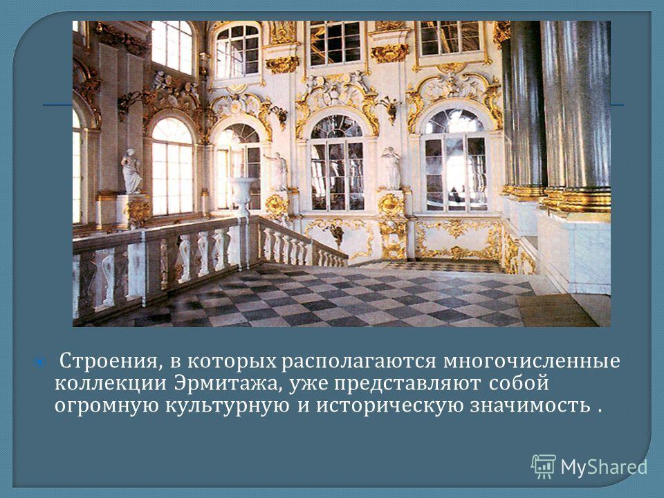Строения, в которых располагаются многочисленные коллекции Эрмитажа, уже представляют собой огромную культурную и историческую значимость.