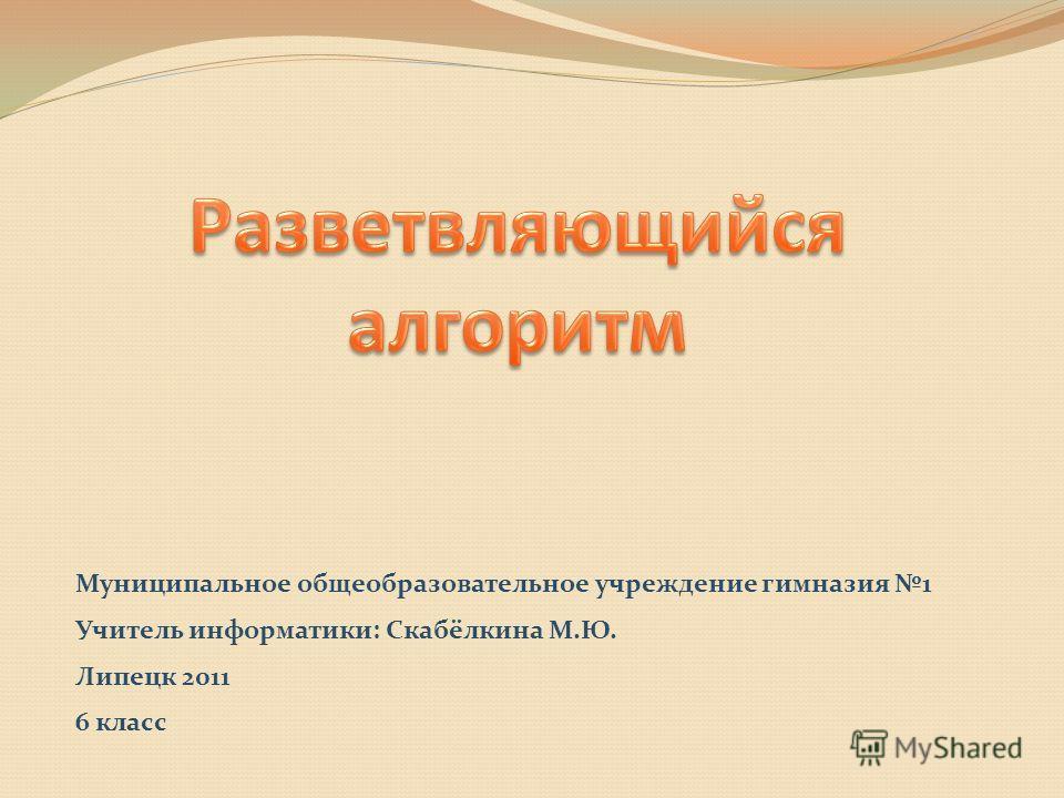 Муниципальное общеобразовательное учреждение гимназия 1 Учитель информатики: Скабёлкина М.Ю. Липецк 2011 6 класс