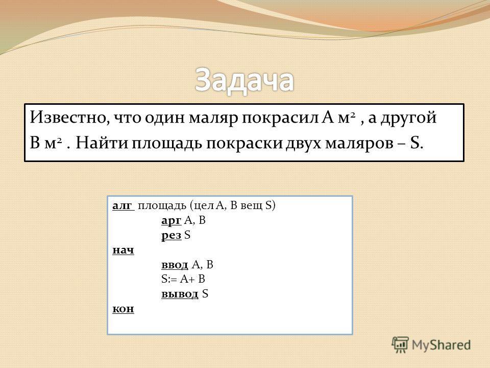 Известно, что один маляр покрасил А м 2, а другой В м 2. Найти площадь покраски двух маляров – S. алг площадь (цел A, B вещ S) арг А, В рез S нач ввод А, В S:= А+ В вывод S кон