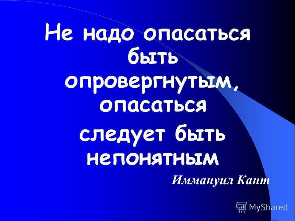 Не надо опасаться быть опровергнутым, опасаться следует быть непонятным Иммануил Кант