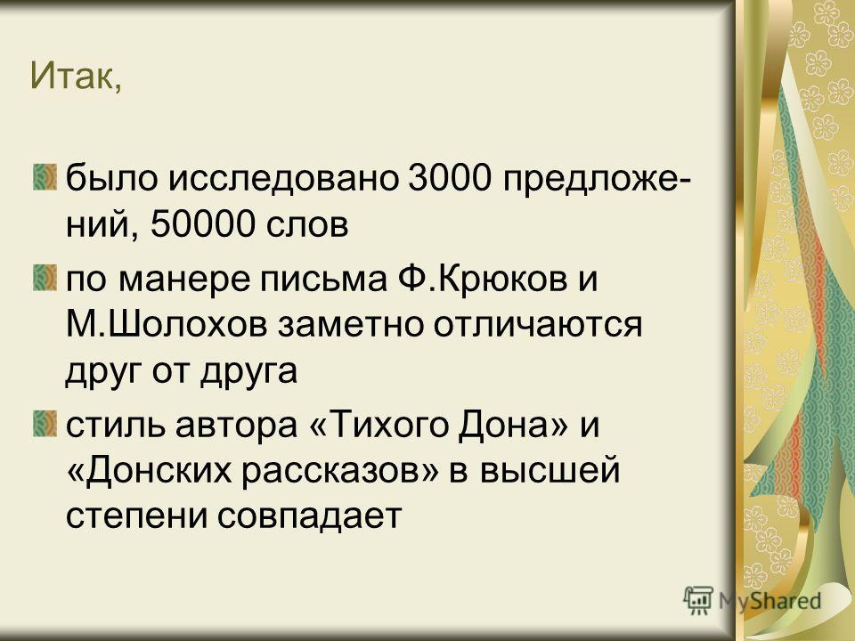 Итак, было исследовано 3000 предложе- ний, 50000 слов по манере письма Ф.Крюков и М.Шолохов заметно отличаются друг от друга стиль автора «Тихого Дона» и «Донских рассказов» в высшей степени совпадает