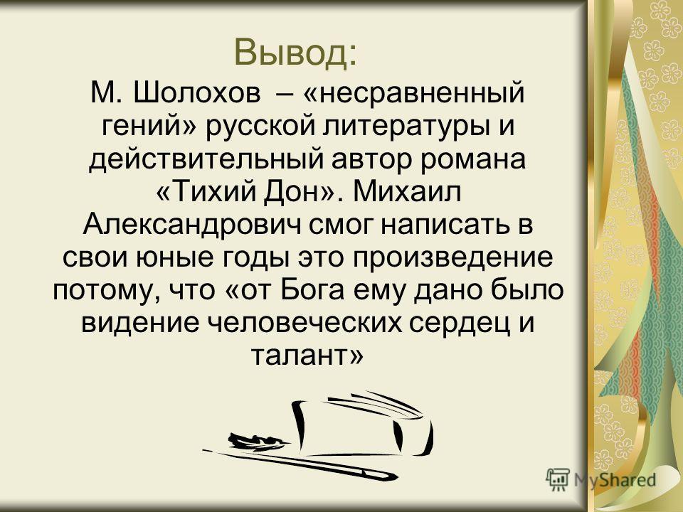 Вывод: М. Шолохов – «несравненный гений» русской литературы и действительный автор романа «Тихий Дон». Михаил Александрович смог написать в свои юные годы это произведение потому, что «от Бога ему дано было видение человеческих сердец и талант»