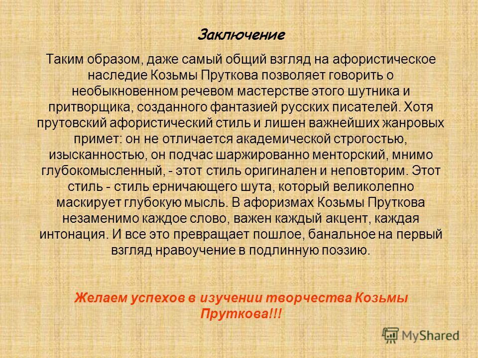 Заключение Таким образом, даже самый общий взгляд на афористическое наследие Козьмы Пруткова позволяет говорить о необыкновенном речевом мастерстве этого шутника и притворщика, созданного фантазией русских писателей. Хотя прутовский афористический ст