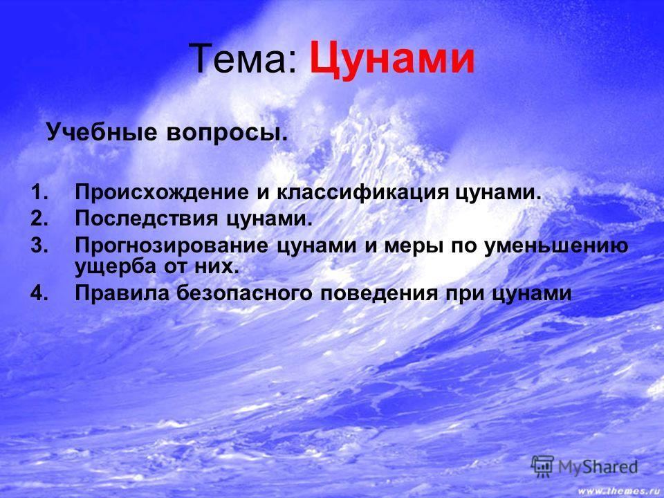 Тема: Цунами Учебные вопросы. 1.Происхождение и классификация цунами. 2.Последствия цунами. 3.Прогнозирование цунами и меры по уменьшению ущерба от них. 4.Правила безопасного поведения при цунами