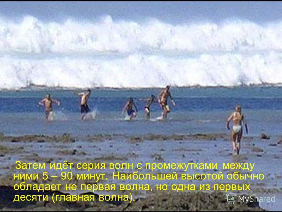 Затем идёт серия волн с промежутками между ними 5 – 90 минут. Наибольшей высотой обычно обладает не первая волна, но одна из первых десяти (главная волна).