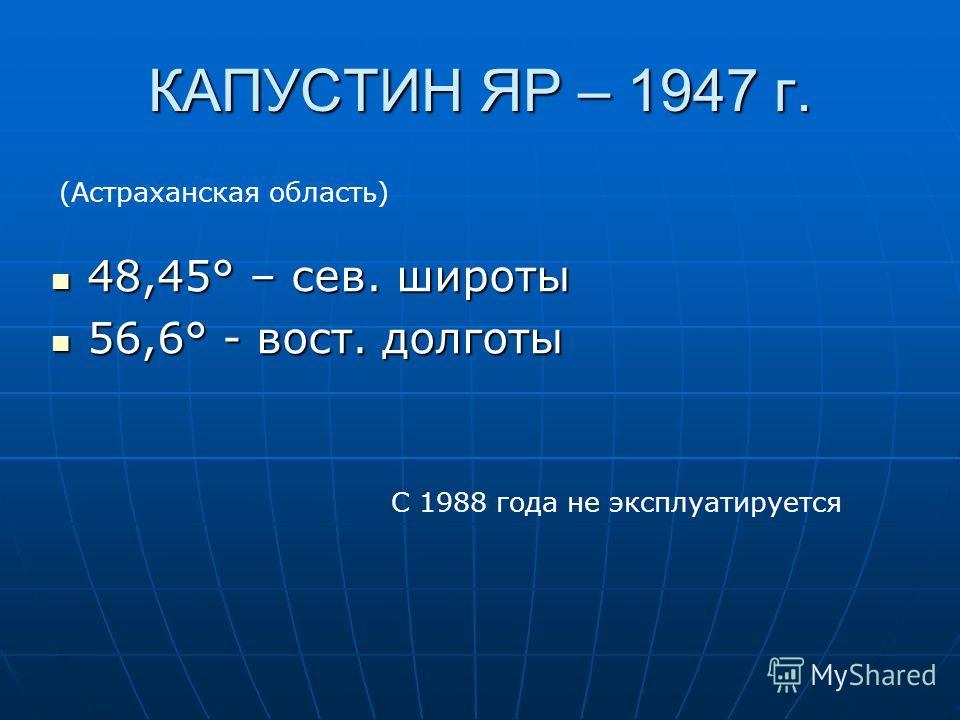 КАПУСТИН ЯР – 1947 г. 48,45° – сев. широты 48,45° – сев. широты 56,6° - вост. долготы 56,6° - вост. долготы С 1988 года не эксплуатируется (Астраханская область)