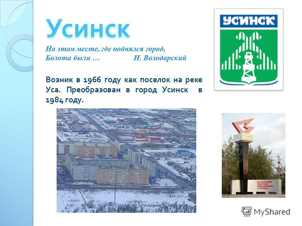 Возник в 1966 году как поселок на реке Уса. Преобразован в город Усинск в 1984 году. На этом месте, где поднялся город, Болота были … Н. Володарский