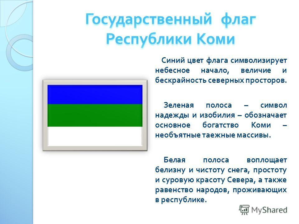 Синий цвет флага символизирует небесное начало, величие и бескрайность северных просторов. Зеленая полоса – символ надежды и изобилия – обозначает основное богатство Коми – необъятные таежные массивы. Белая полоса воплощает белизну и чистоту снега, п