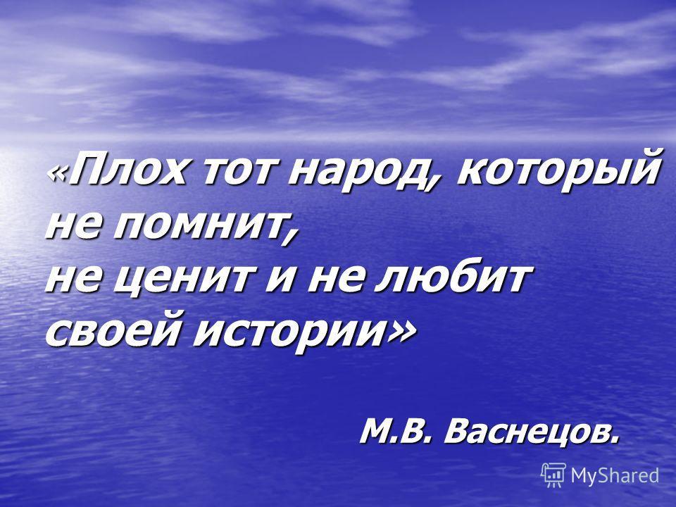 « Плох тот народ, который не помнит, не ценит и не любит своей истории» М.В. Васнецов.