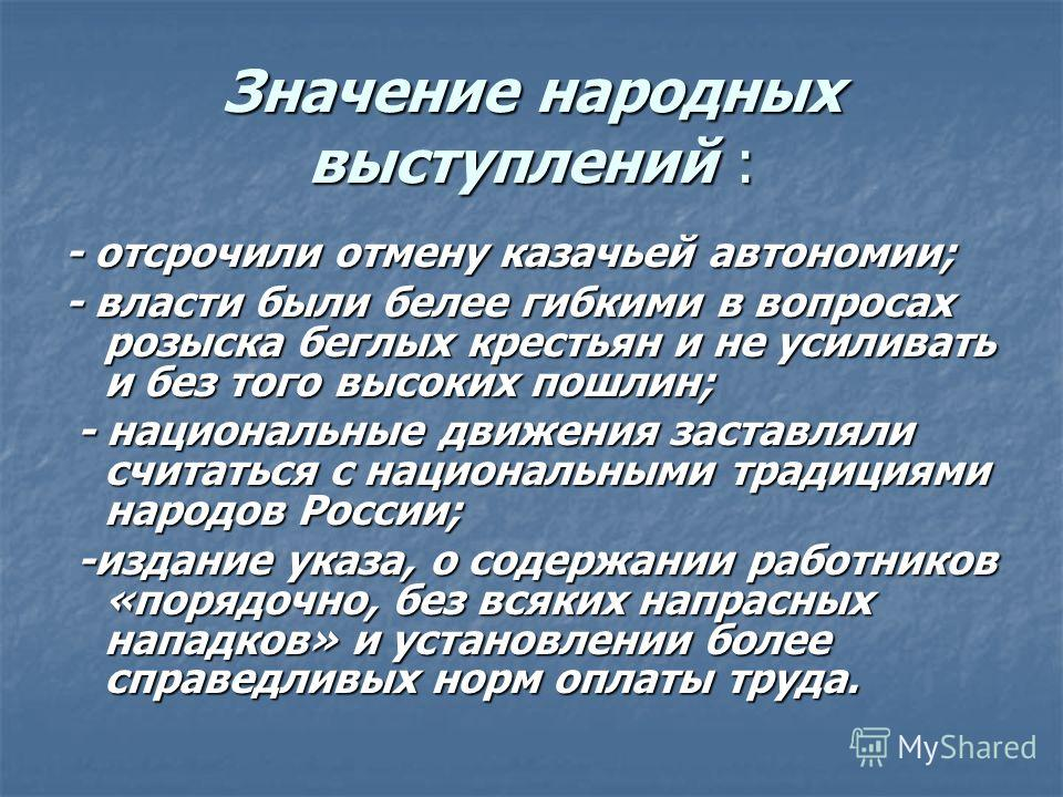 Значение народных выступлений : - отсрочили отмену казачьей автономии; - власти были белее гибкими в вопросах розыска беглых крестьян и не усиливать и без того высоких пошлин; - национальные движения заставляли считаться с национальными традициями на