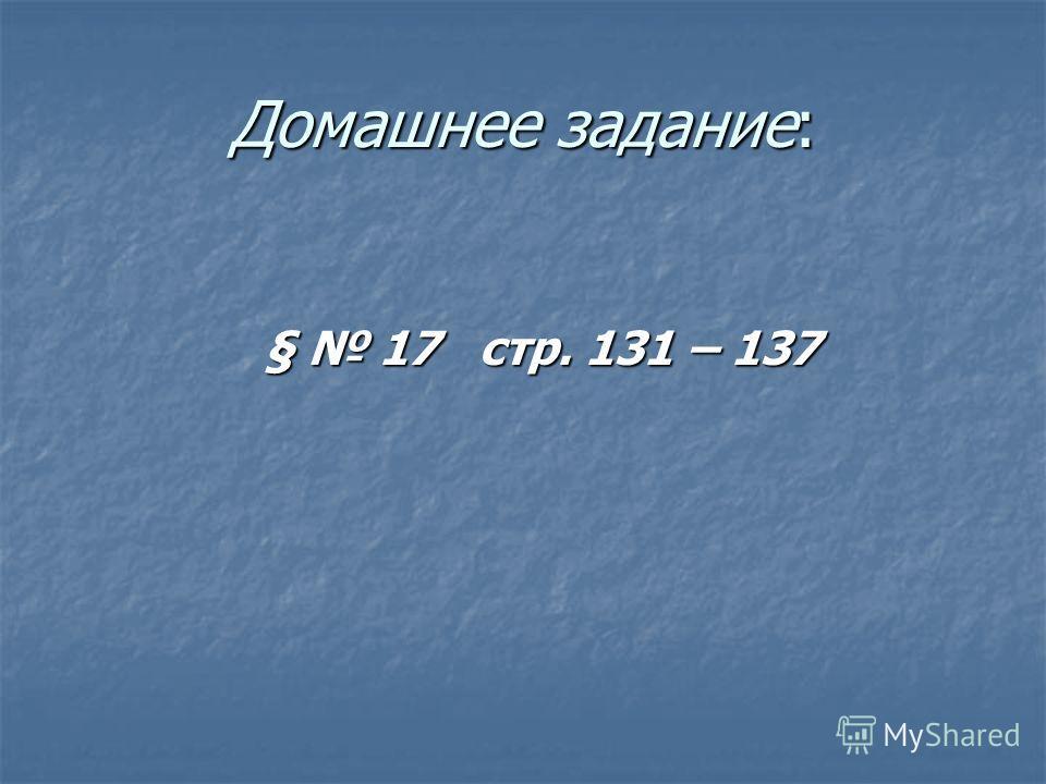 Домашнее задание: § 17 стр. 131 – 137