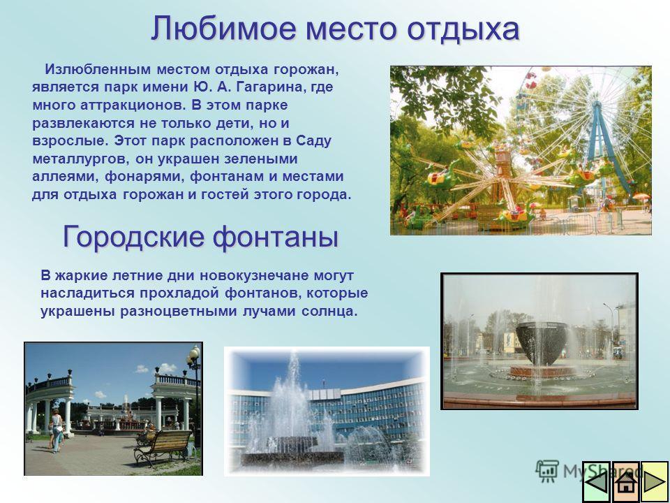 Любимое место отдыха Городские фонтаны В жаркие летние дни новокузнечане могут насладиться прохладой фонтанов, которые украшены разноцветными лучами солнца. Излюбленным местом отдыха горожан, является парк имени Ю. А. Гагарина, где много аттракционов