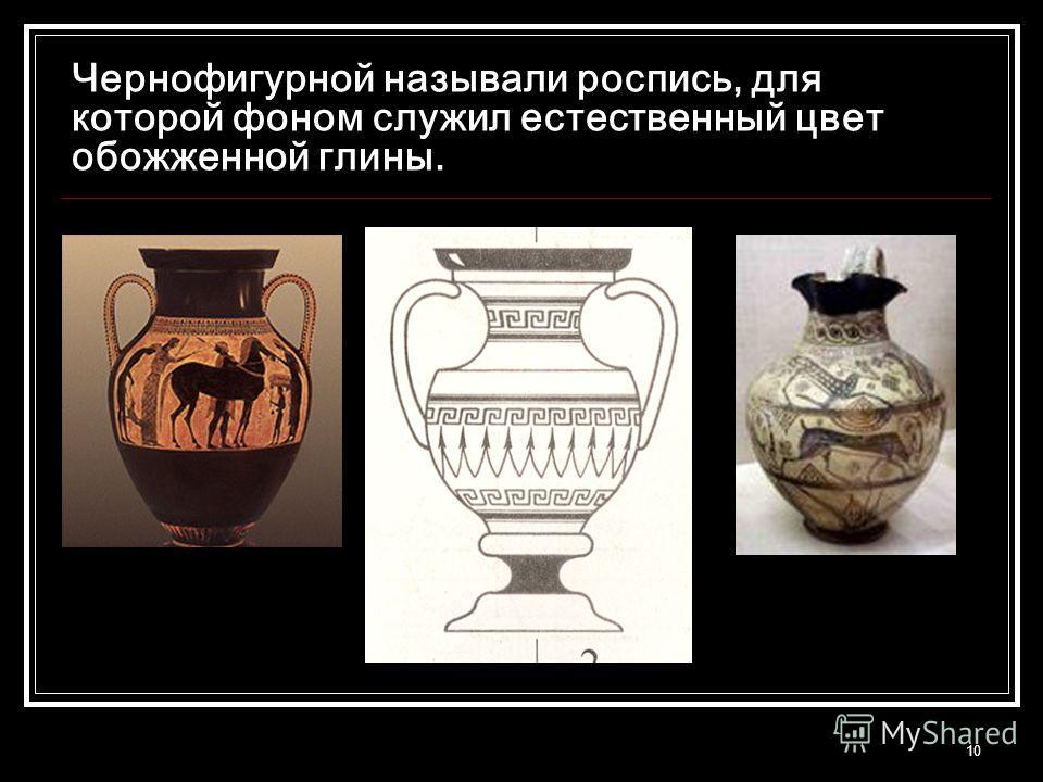 10 Чернофигурной называли роспись, для которой фоном служил естественный цвет обожженной глины.