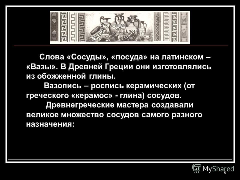 5 Слова «Сосуды», «посуда» на латинском – «Вазы». В Древней Греции они изготовлялись из обожженной глины. Вазопись – роспись керамических (от греческого «керамос» - глина) сосудов. Древнегреческие мастера создавали великое множество сосудов самого ра