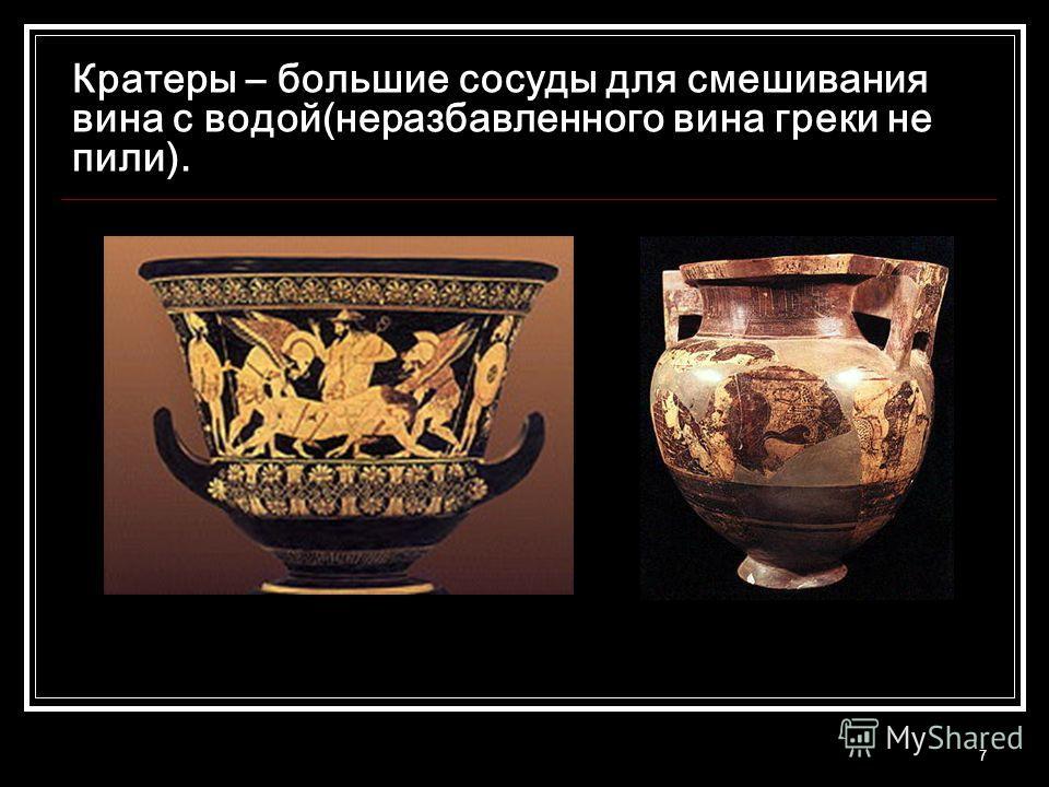 7 Кратеры – большие сосуды для смешивания вина с водой(неразбавленного вина греки не пили).