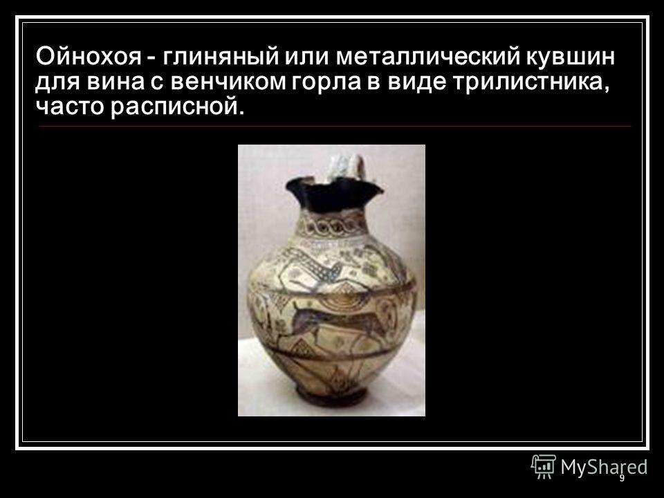 9 Ойнохоя - глиняный или металлический кувшин для вина с венчиком горла в виде трилистника, часто расписной.