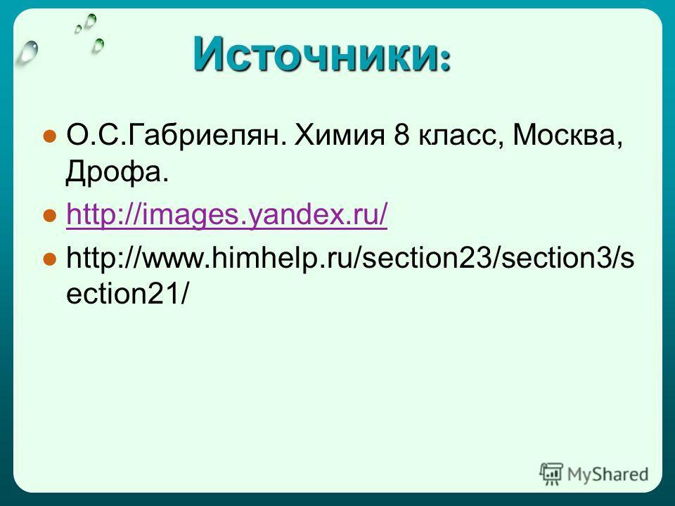 Источники : О.С.Габриелян. Химия 8 класс, Москва, Дрофа. http://images.yandex.ru/ http://www.himhelp.ru/section23/section3/s ection21/