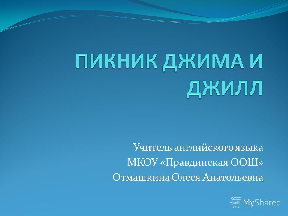 Учитель английского языка МКОУ «Правдинская ООШ» Отмашкина Олеся Анатольевна