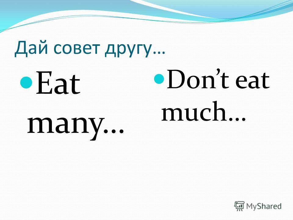 Дай совет другу… Eat many… Dont eat much…