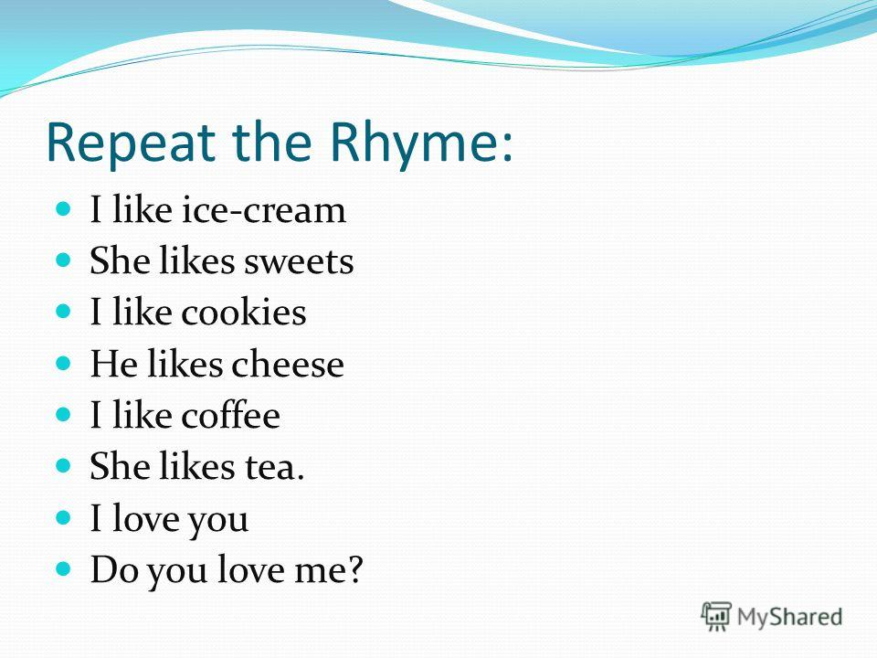 Repeat the Rhyme: I like ice-cream She likes sweets I like cookies He likes cheese I like coffee She likes tea. I love you Do you love me?