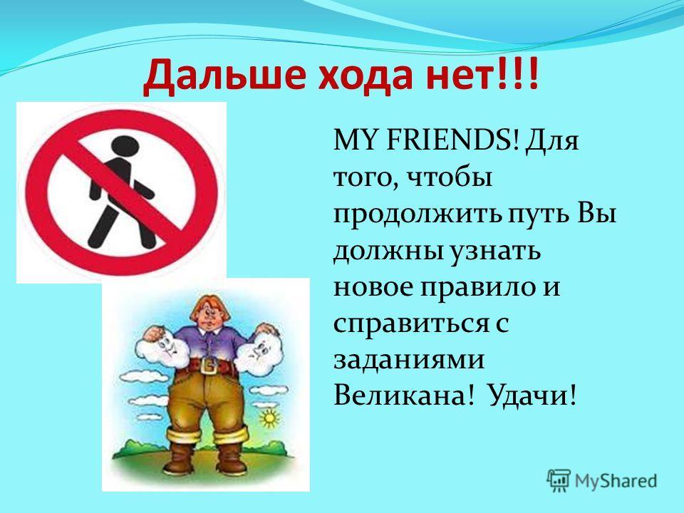 Дальше хода нет!!! MY FRIENDS! Для того, чтобы продолжить путь Вы должны узнать новое правило и справиться с заданиями Великана! Удачи!