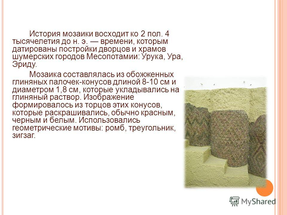 История мозаики восходит ко 2 пол. 4 тысячелетия до н. э. времени, которым датированы постройки дворцов и храмов шумерских городов Месопотамии: Урука, Ура, Эриду. Мозаика составлялась из обожженных глиняных палочек-конусов длиной 8-10 см и диаметром