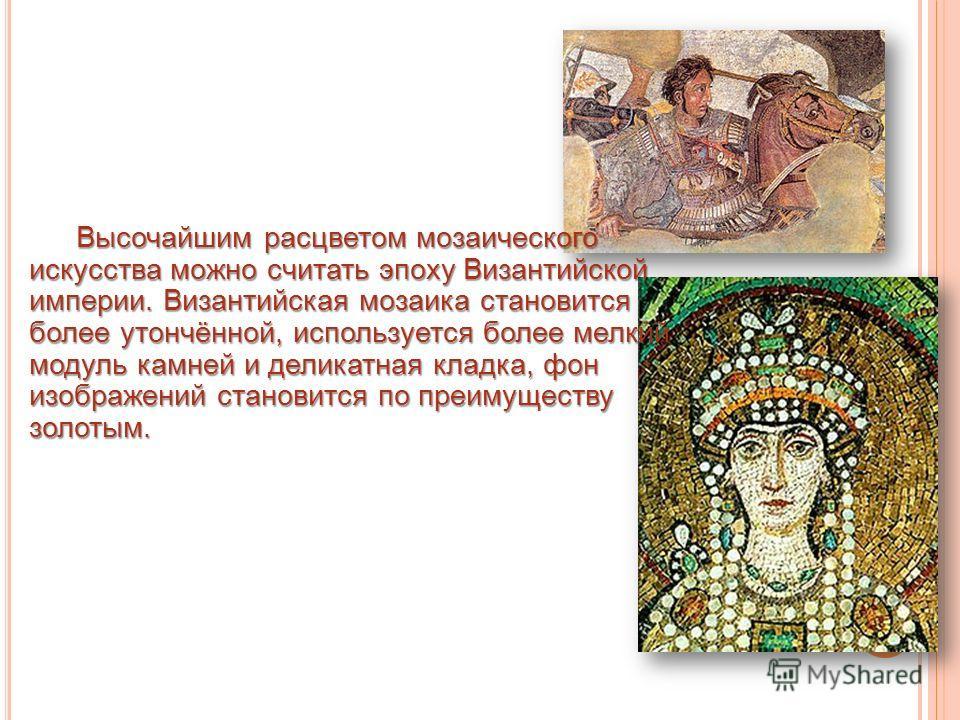 Высочайшим расцветом мозаического искусства можно считать эпоху Византийской империи. Византийская мозаика становится более утончённой, используется более мелкий модуль камней и деликатная кладка, фон изображений становится по преимуществу золотым.