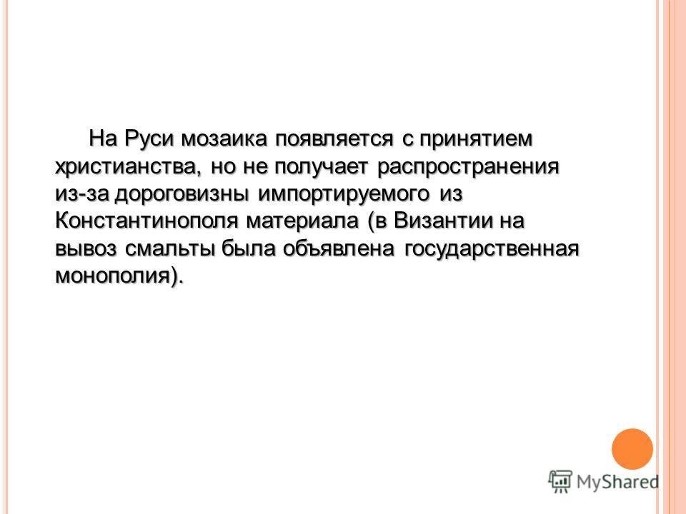 На Руси мозаика появляется с принятием христианства, но не получает распространения из-за дороговизны импортируемого из Константинополя материала (в Византии на вывоз смальты была объявлена государственная монополия).