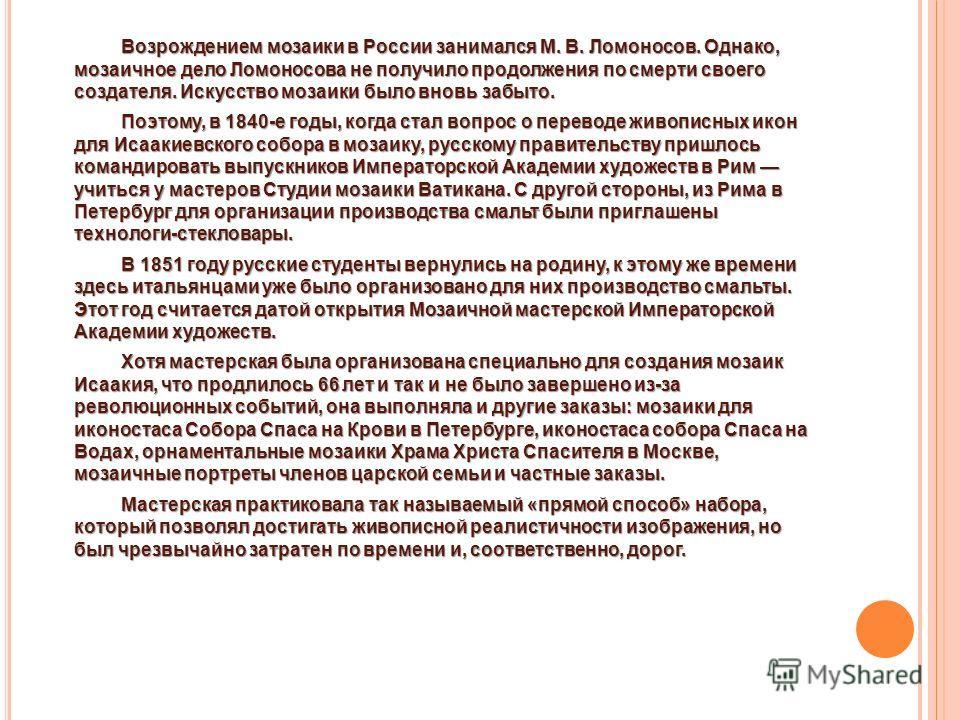 Возрождением мозаики в России занимался М. В. Ломоносов. Однако, мозаичное дело Ломоносова не получило продолжения по смерти своего создателя. Искусство мозаики было вновь забыто. Поэтому, в 1840-е годы, когда стал вопрос о переводе живописных икон д