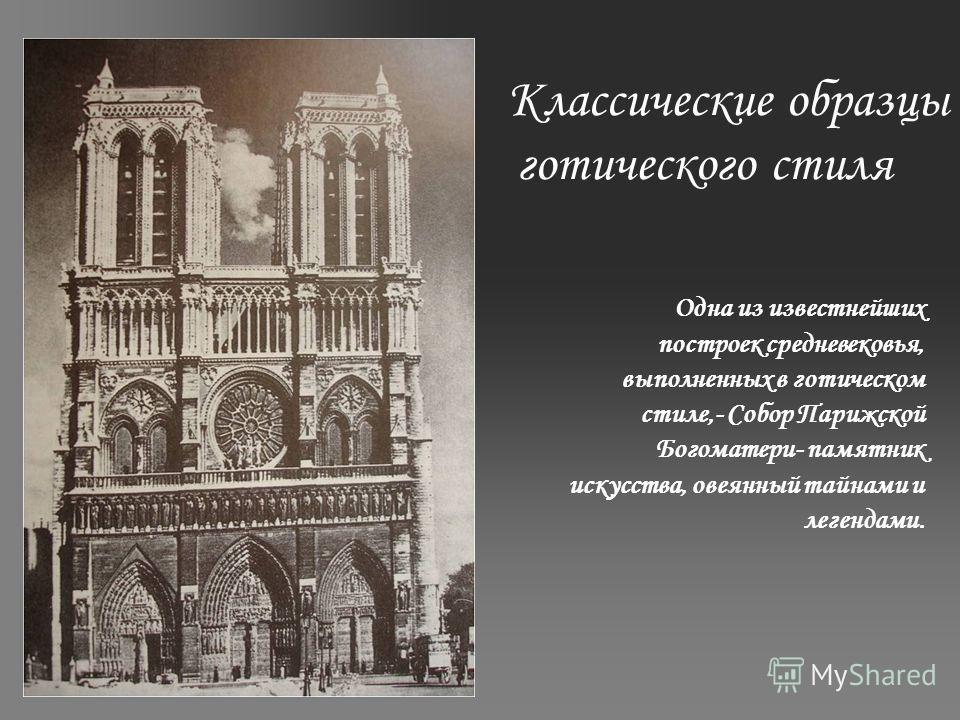 Классические образцы готического стиля Одна из известнейших построек средневековья, выполненных в готическом стиле,- Собор Парижской Богоматери- памятник искусства, овеянный тайнами и легендами.