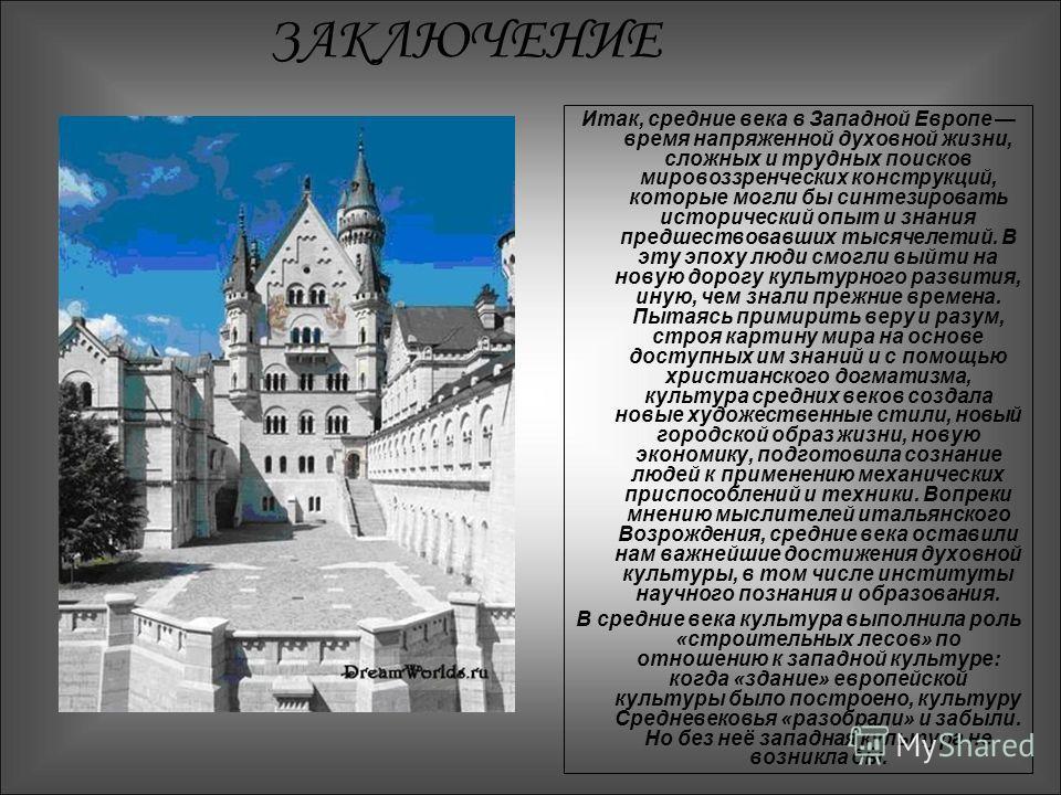 ЗАКЛЮЧЕНИЕ Итак, средние века в Западной Европе время напряженной духовной жизни, сложных и трудных поисков мировоззренческих конструкций, которые могли бы синтезировать исторический опыт и знания предшествовавших тысячелетий. В эту эпоху люди смо