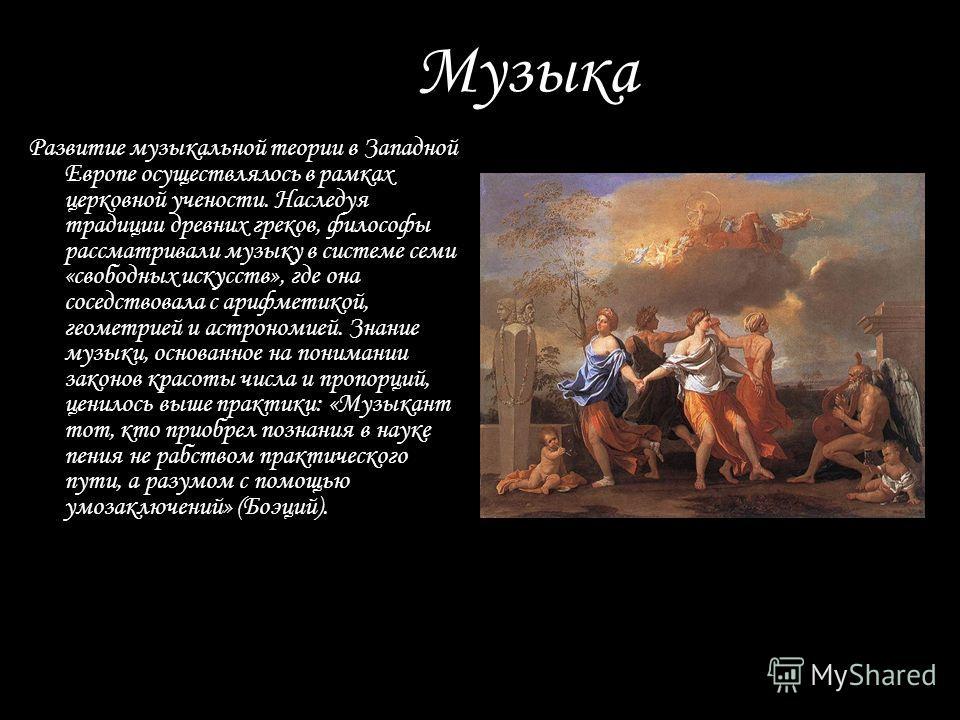 Музыка Развитие музыкальной теории в Западной Европе осуществлялось в рамках церковной учености. Наследуя традиции древних греков, философы рассматривали музыку в системе семи «свободных искусств», где она соседствовала с арифметикой, геометрией и ас