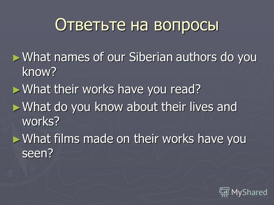 Ответьте на вопросы What names of our Siberian authors do you know? What names of our Siberian authors do you know? What their works have you read? What their works have you read? What do you know about their lives and works? What do you know about t
