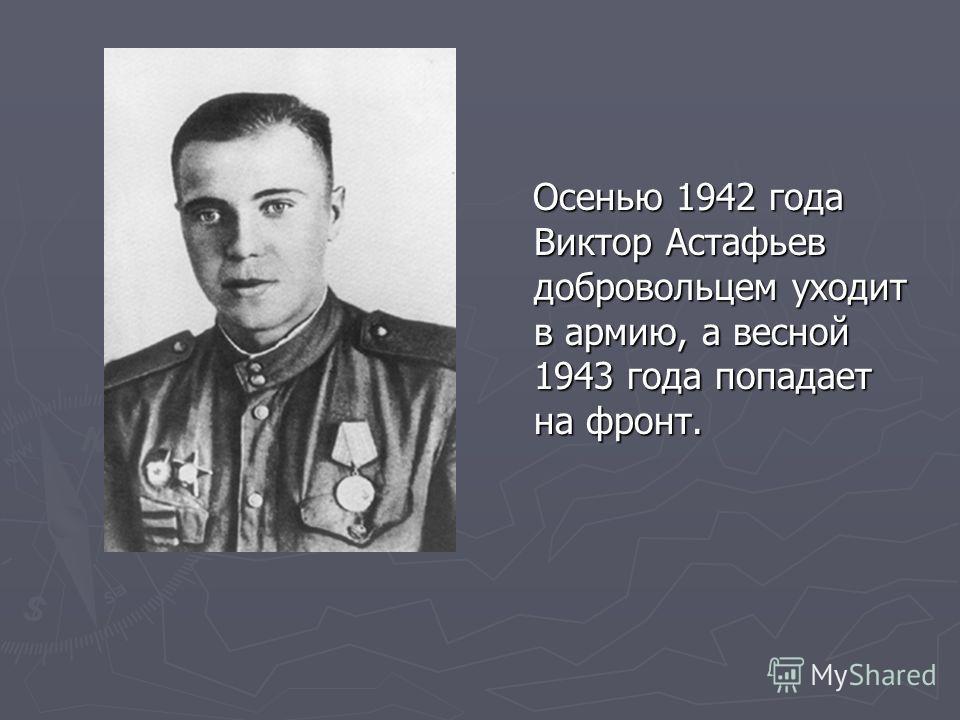 Осенью 1942 года Виктор Астафьев добровольцем уходит в армию, а весной 1943 года попадает на фронт.