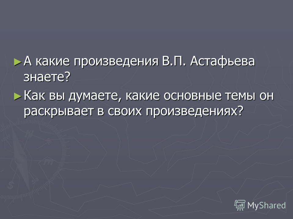А какие произведения В.П. Астафьева знаете? А какие произведения В.П. Астафьева знаете? Как вы думаете, какие основные темы он раскрывает в своих произведениях? Как вы думаете, какие основные темы он раскрывает в своих произведениях?