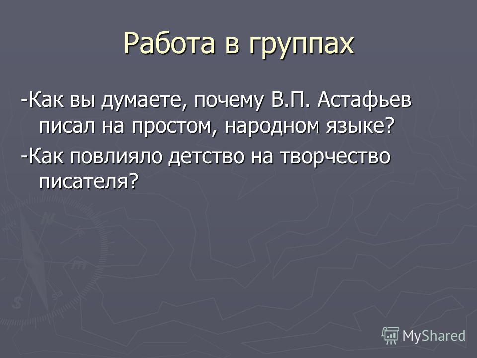 Работа в группах -Как вы думаете, почему В.П. Астафьев писал на простом, народном языке? -Как повлияло детство на творчество писателя?